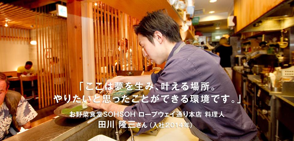 「ここは夢を生み、叶える場所。やりたいと思ったことができる環境です。」お野菜食堂SOHSOH ロープウェイ通り本店 料理人 田川 隆三さん(入社2014年)
